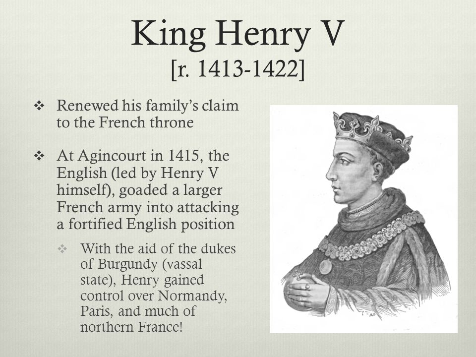King Henry V [r. 1413-1422] Renewed his family's claim to the French throne.